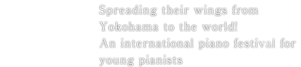 Spreading their wings from Yokohama to the world!An international piano festival for young pianists